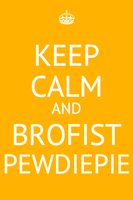 Keep Calm and Brofist PewDiePie by MakiLoveCrysis