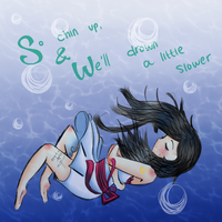 So chin up and we'll drown a little slower by bunnybacon