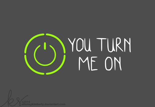 You Turn Me On by allonsykimberly