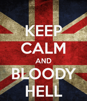 KEEP CALM AND BLOODY HELL by xXMiser-AkiraXx