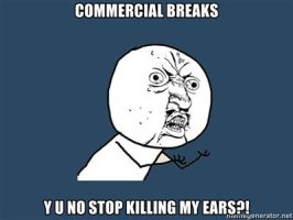 COMMERCIAL BREAKS, Y U NO STOP KILLING MY EARS by Aquarior