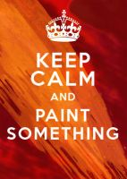 KEEP CALM AND PAINT SOMETHING by tabu-art