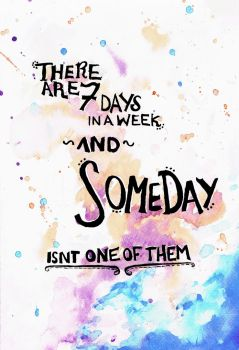 7 days in a week..someday isn't one by Ramida17