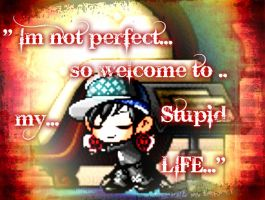 {Im not perfect..so welcome to..my..Stupid LIFE..} by 4EverAlonei
