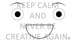 Keep Calm And Never Be Creative Again by Scourgewolf