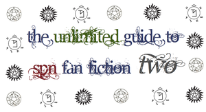 The Unlimited Guide to SPN Fan Fiction Two: Part 2 by bearberry915