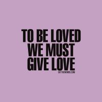 To be loved, we must give love. by eatthewords