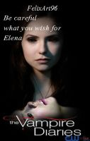 Be careful what you wish for Elena by fillesu96