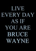 Live every day as if you are Bruce Wayne by MarkMajor
