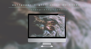 wallpaper| glitter in my hands|tutosprettyflowers. by LittlePrettyFlowers