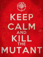 Keep Calm and Kill the Mutant by Hellwolve