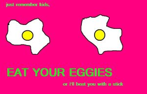 Remember kids, eat your eggies by nofxcrackers